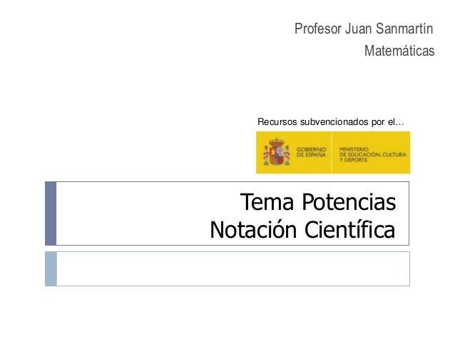 Tema Potencias Notación Científica Profesor Juan Sanmartín Matemáticas Recursos subvencionados por el…
