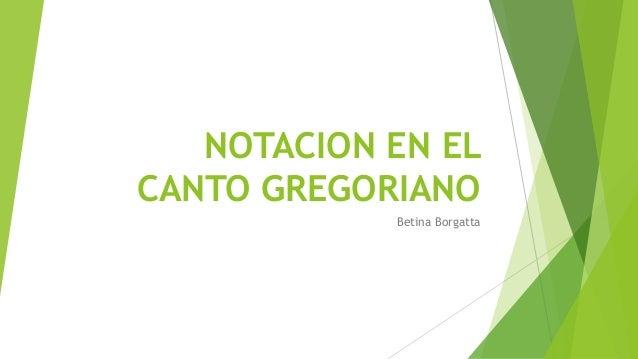 NOTACION EN EL CANTO GREGORIANO Betina Borgatta