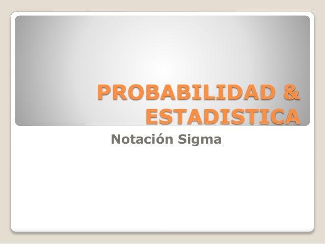 PROBABILIDAD & ESTADISTICA Notación Sigma