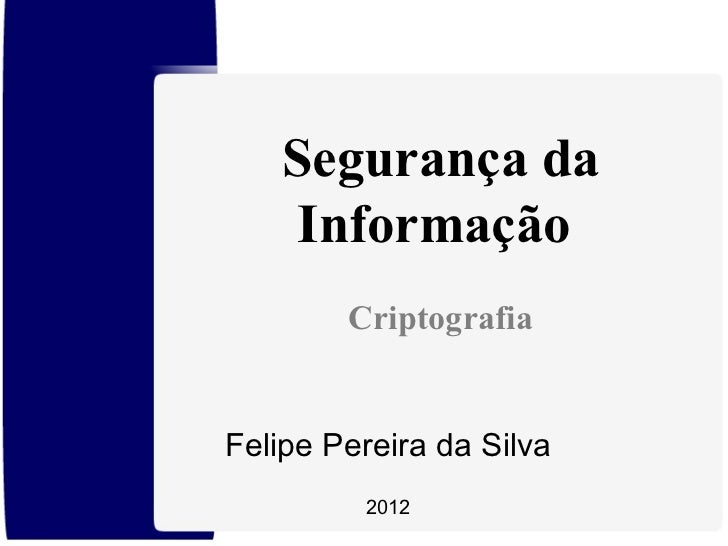 Segurança da Informação  Criptografia Felipe Pereira da Silva 2012