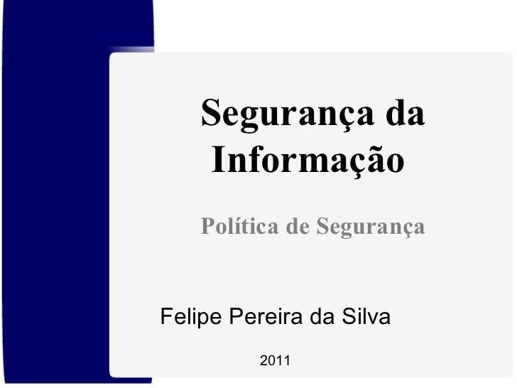 Felipe Pereira da Silva 2011 Segurança da Informação  Política de Segurança