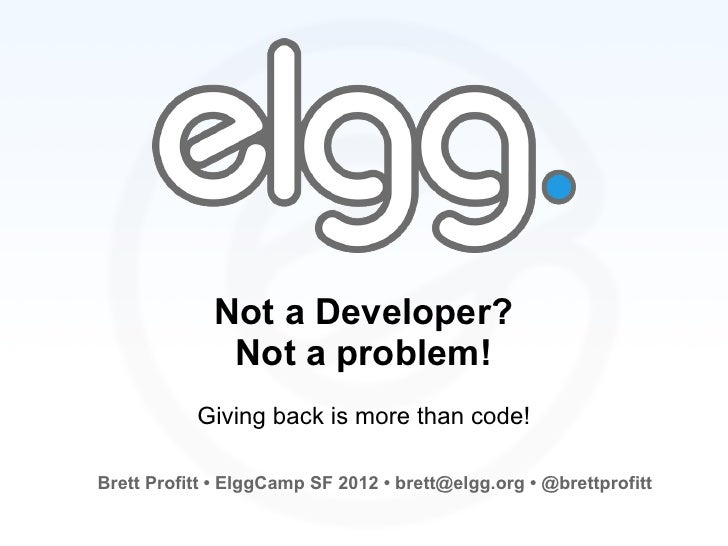 Not a Developer?              Not a problem!           Giving back is more than code!Brett Profitt • ElggCamp SF 2012 • br...