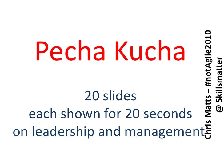 PechaKucha<br />20 slides<br />each shown for 20 seconds<br />on leadership and management <br />Chris Matts – #notAgile20...