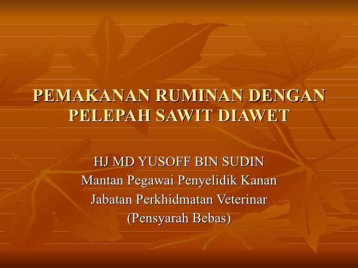 PEMAKANAN RUMINAN DENGAN PELEPAH SAWIT DIAWET HJ MD YUSOFF BIN SUDIN Mantan Pegawai Penyelidik Kanan Jabatan Perkhidmatan ...