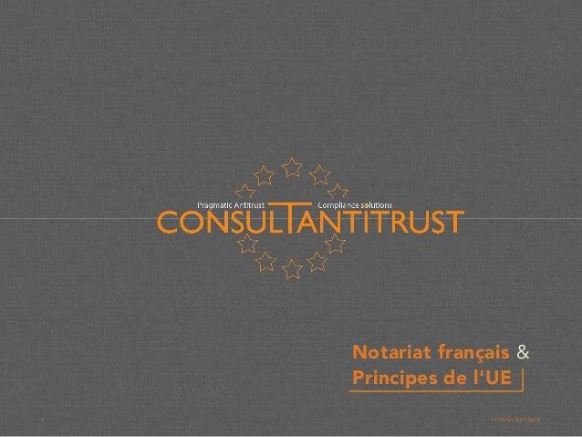 Notariat français & Principes de l'UE 1 © CONSULTANTITRUST
