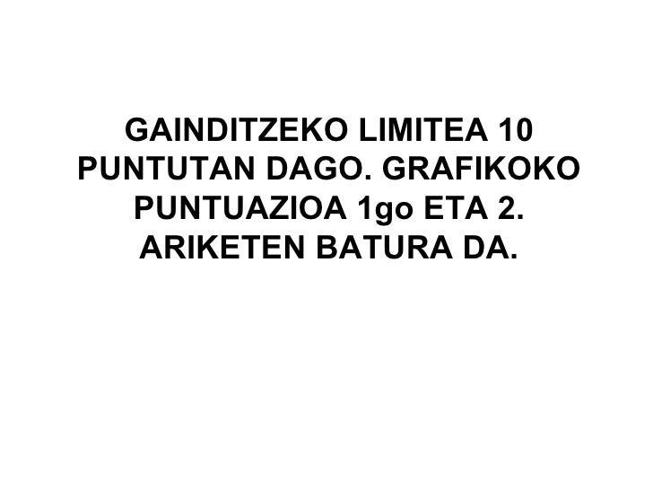 GAINDITZEKO LIMITEA 10 PUNTUTAN DAGO. GRAFIKOKO PUNTUAZIOA 1go ETA 2. ARIKETEN BATURA DA.
