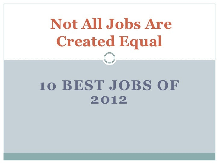 Not All Jobs Are Created Equal10 BEST JOBS OF      2012