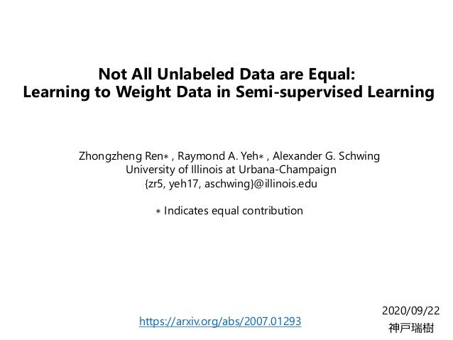 Not All Unlabeled Data are Equal: Learning to Weight Data in Semi-supervised Learning 2020/09/22 神戸瑞樹 Zhongzheng Ren∗ , Ra...