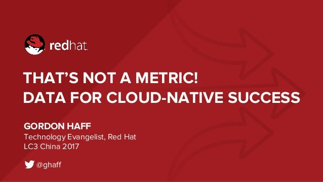 THAT'S NOT A METRIC! DATA FOR CLOUD-NATIVE SUCCESS GORDON HAFF Technology Evangelist, Red Hat LC3 China 2017 @ghaff