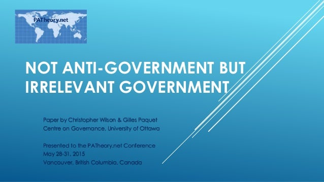 NOT ANTI-GOVERNMENT BUT IRRELEVANT GOVERNMENT Paper by Christopher Wilson & Gilles Paquet Centre on Governance, University...