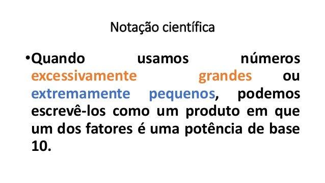 Notação científica •Quando usamos números excessivamente grandes ou extremamente pequenos, podemos escrevê-los como um pro...