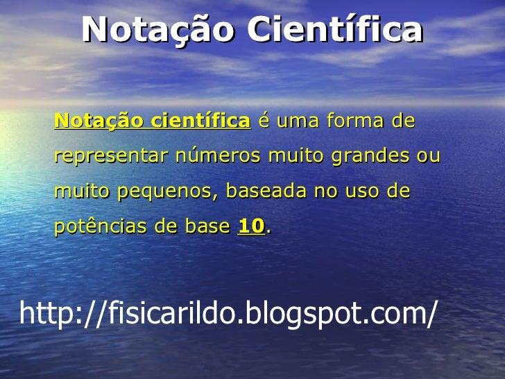 Notação científica  é uma forma de representar números muito grandes ou muito pequenos, baseada no uso de potências de bas...
