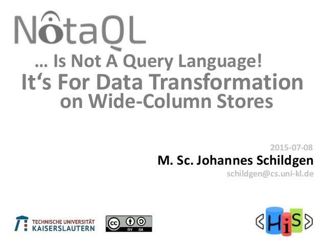It's For Data Transformation M. Sc. Johannes Schildgen 2015-07-08 schildgen@cs.uni-kl.de … Is Not A Query Language! on Wid...