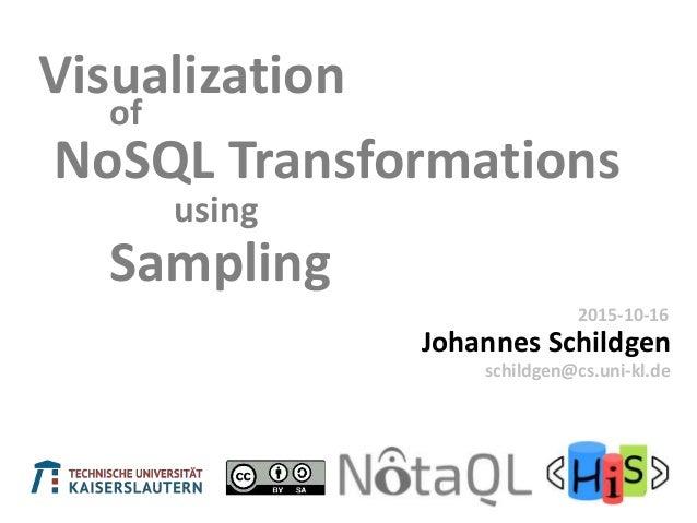 of Johannes Schildgen 2015-10-16 schildgen@cs.uni-kl.de Visualization NoSQL Transformations using Sampling