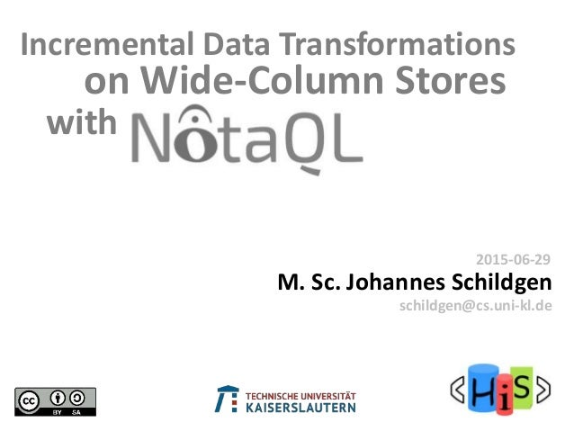on Wide-Column Stores M. Sc. Johannes Schildgen 2015-06-29 schildgen@cs.uni-kl.de Incremental Data Transformations with