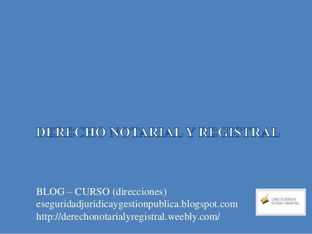 BLOG – CURSO (direcciones) eseguridadjuridicaygestionpublica.blogspot.com http://derechonotarialyregistral.weebly.com/