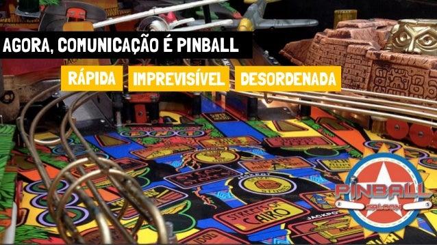AGORA, COMUNICAÇÃO É PINBALL RÁPIDA IMPREVISÍVEL DESORDENADA