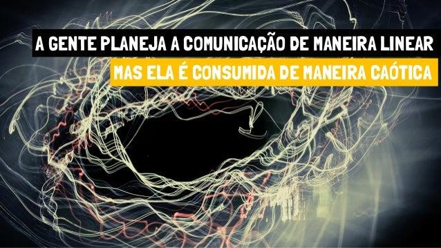 A GENTE PLANEJA A COMUNICAÇÃO DE MANEIRA LINEAR MAS ELA É CONSUMIDA DE MANEIRA CAÓTICA