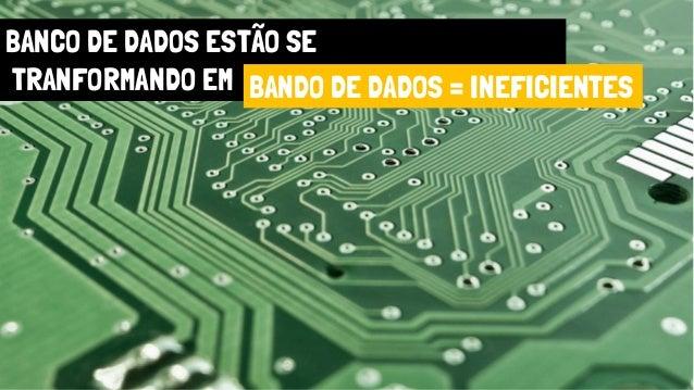 BANCO DE DADOS ESTÃO SE TRANFORMANDO EM BANDO DE DADOS = INEFICIENTES