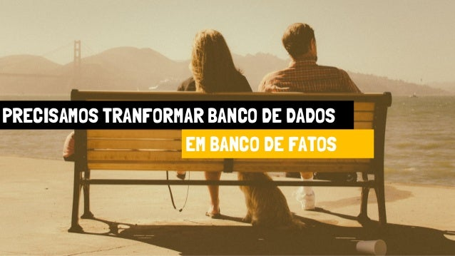 PRECISAMOS TRANFORMAR BANCO DE DADOS EM BANCO DE FATOS