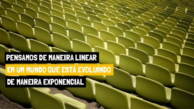 PENSAMOS DE MANEIRA LINEAR EM UM MUNDO QUE ESTÁ EVOLUINDO DE MANEIRA EXPONENCIAL