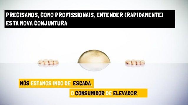PRECISAMOS, COMO PROFISSIONAIS, ENTENDER (RAPIDAMENTE) ESTA NOVA CONJUNTURA NÓS ESTAMOS INDO DE ESCADA, O CONSUMIDOR DE EL...