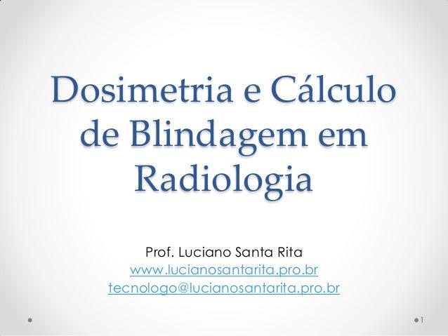 Dosimetria e Cálculo de Blindagem em Radiologia Prof. Luciano Santa Rita www.lucianosantarita.pro.br tecnologo@lucianosant...