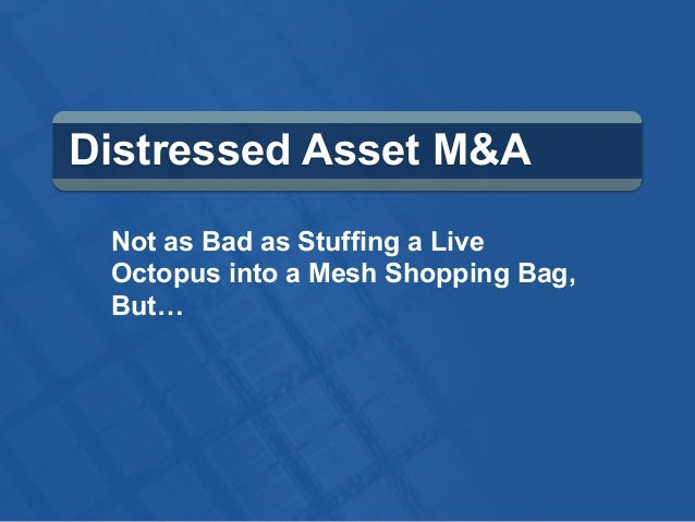 Distressed Asset M&A Not as Bad as Stuffing a Live Octopus into a Mesh Shopping Bag, But…