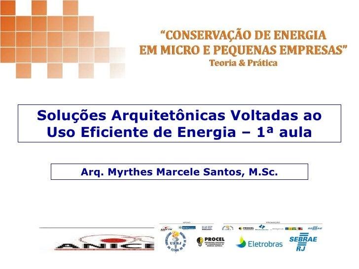 Soluções Arquitetônicas Voltadas ao Uso Eficiente de Energia – 1ª aula Arq. Myrthes Marcele Santos, M.Sc.