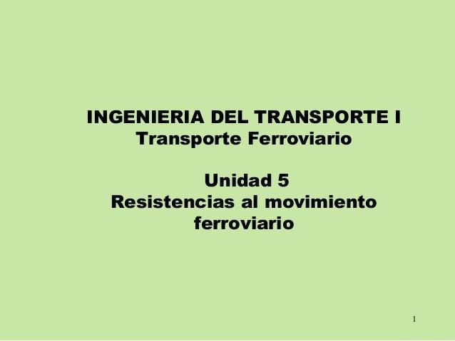 1 INGENIERIA DEL TRANSPORTE I Transporte Ferroviario Unidad 5 Resistencias al movimiento ferroviario