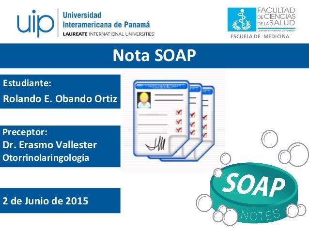 ESCUELA DE MEDICINA Nota SOAP Estudiante: Rolando E. Obando Ortiz Preceptor: Dr. Erasmo Vallester Otorrinolaringología 2 d...