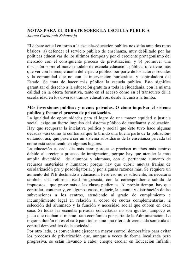 NOTAS PARA EL DEBATE SOBRE LA ESCUELA PÚBLICA Jaume Carbonell Sebarroja  El debate actual en torno a la escuela-educación ...
