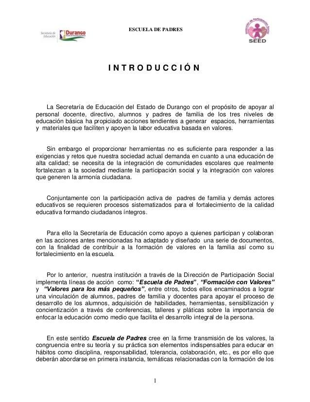 1 ESCUELA DE PADRES I N T R O D U C C I Ó N La Secretaría de Educación del Estado de Durango con el propósito de apoyar al...