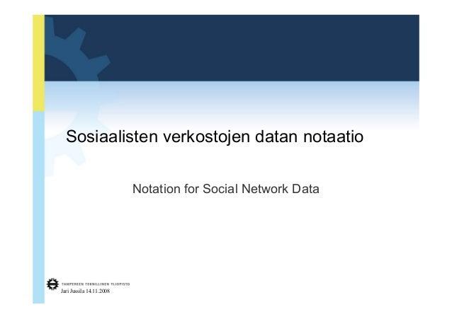 Sosiaalisten verkostojen datan notaatio  Notation for Social Network Data  Jari Jussila 14.11.2008