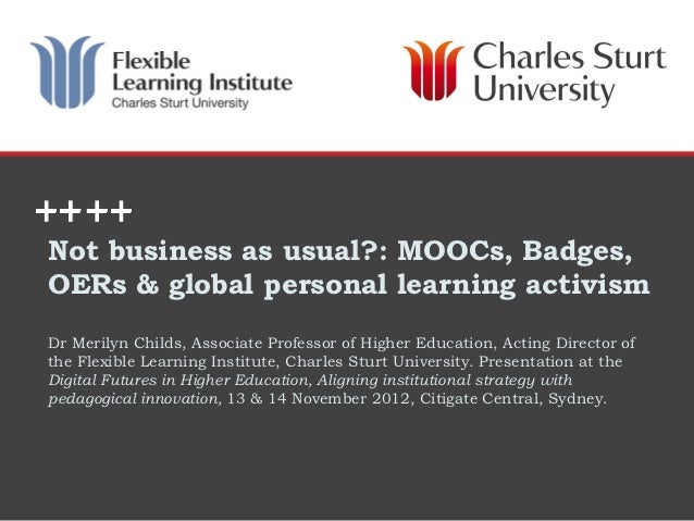 Not business as usual?: MOOCs, Badges,OERs & global personal learning activismDr Merilyn Childs, Associate Professor of Hi...