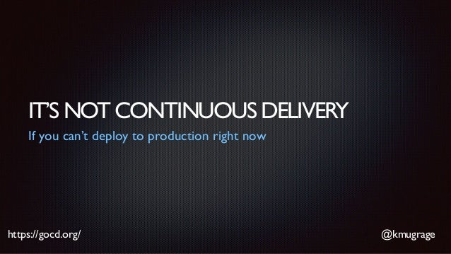 @kmugragehttps://gocd.org/ IT'S NOT CONTINUOUS DELIVERY If you can't deploy to production right now
