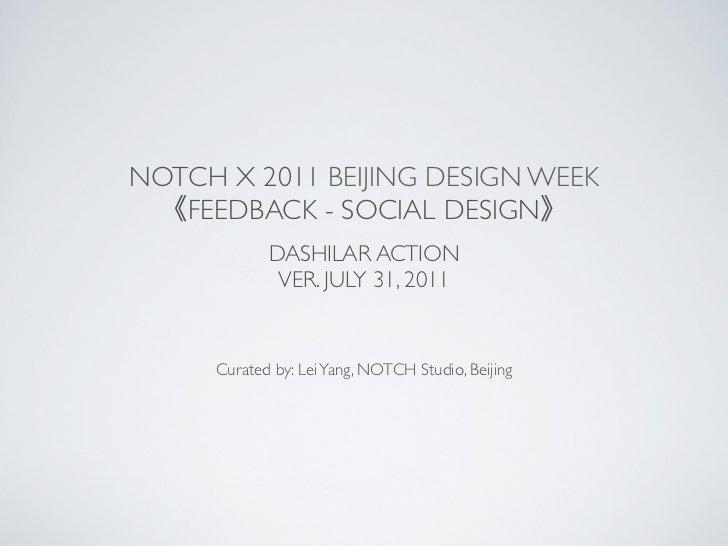 NOTCH X 2011 BEIJING DESIGN WEEK   FEEDBACK - SOCIAL DESIGN            DASHILAR ACTION             VER. JULY 31, 2011     ...