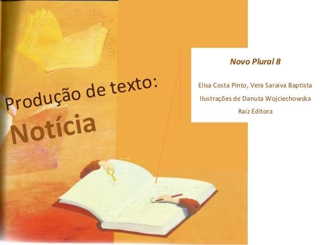 Produção de texto:  Notícia  Novo Plural 8  Elisa Costa Pinto, Vera Saraiva Baptista  Ilustrações de Danuta Wojciechowska ...