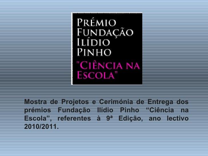 """Mostra de Projetos e Cerimónia de Entrega dos prémios Fundação Ilídio Pinho """"Ciência na Escola"""", referentes à 9ª Edição, a..."""