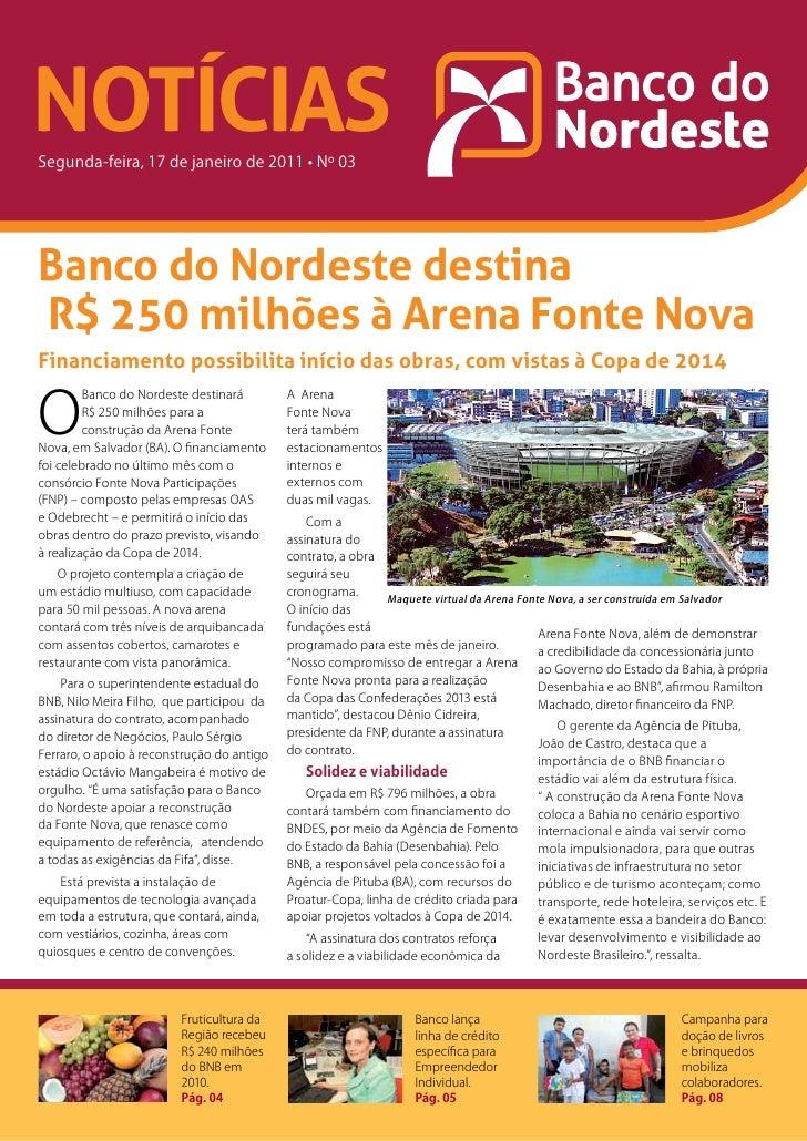 NOTÍCIASSegunda-feira, 17 de janeiro de 2011 • Nº 03Banco do Nordeste destinaR$ 250 milhões à Arena Fonte NovaFinanciament...