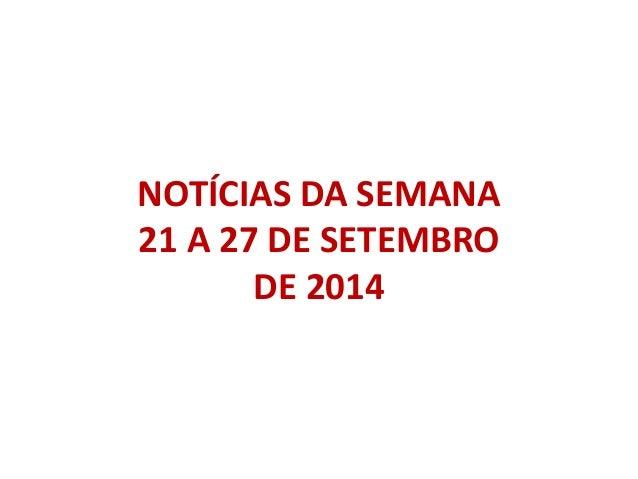 NOTÍCIAS DA SEMANA  21 A 27 DE SETEMBRO  DE 2014