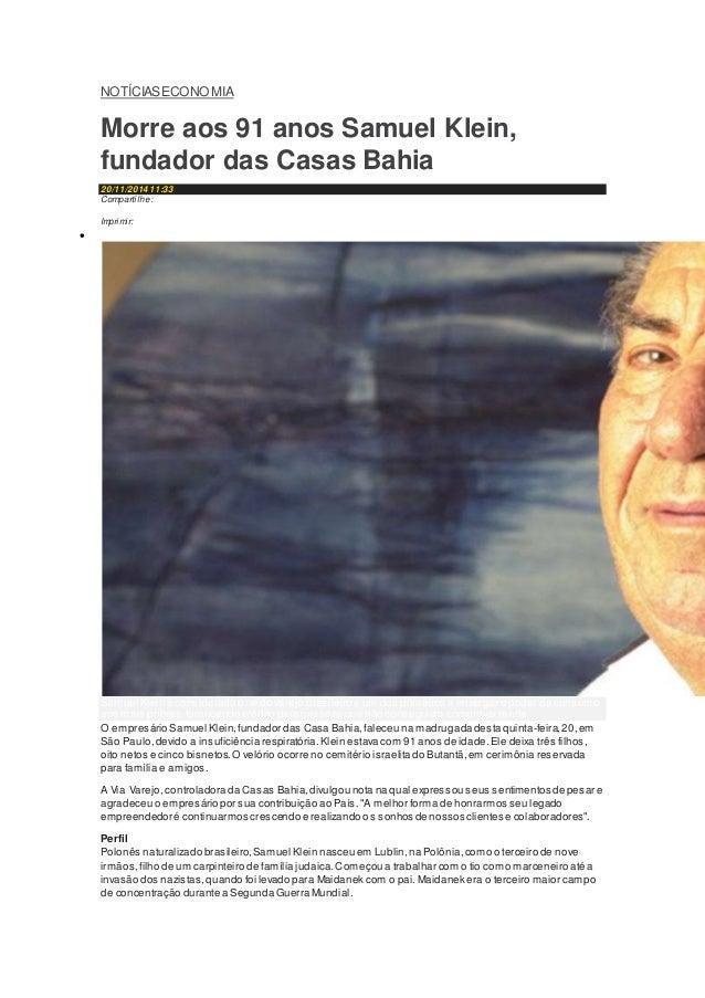 NOTÍCIASECONOMIA  Morre aos 91 anos Samuel Klein,  fundador das Casas Bahia  20/11/2014 11:33  Compartilhe:  Share on link...