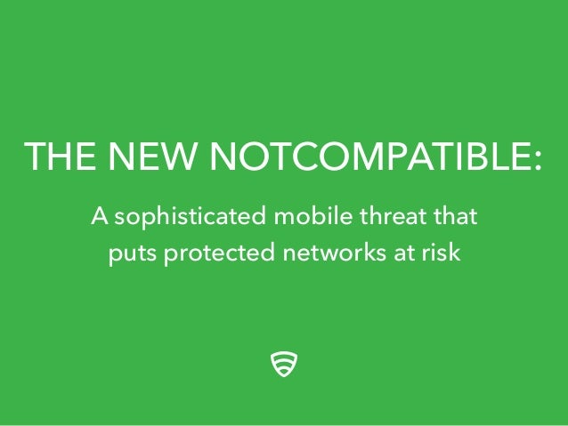 THE NEW NOTCOMPATIBLE:  A sophisticated mobile threat that  puts protected networks at risk