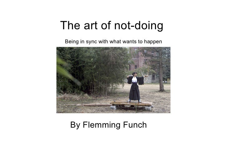 The art of not-doing   Being in sync with what wants to happen By Flemming Funch