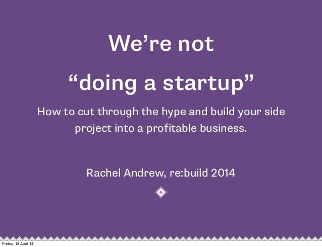 """We're not """"doing a startup"""" How to cut through the hype and build your side project into a profitable business. Rachel And..."""