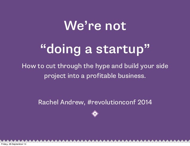 "We're not  ""doing a startup""  How to cut through the hype and build your side  project into a profitable business.  Rachel..."