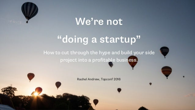 "We're not ""doing a startup"" How to cut through the hype and build your side project into a profitable business. Rachel And..."