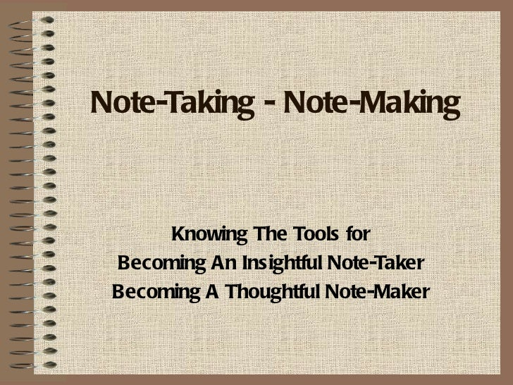 Note-Taking - Note-Making      Knowing The Tools for Becoming An Insightful Note-Taker Becoming A Thoughtful Note-Maker