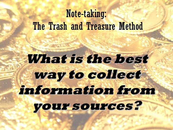Note-taking:  The Trash and Treasure Method What is the best way to collect information from your sources?