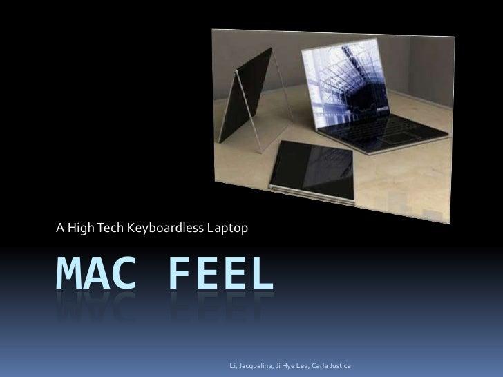 Mac Feel<br />A High Tech Keyboardless Laptop<br />Li, Jacqualine, Ji Hye Lee, Carla Justice<br />